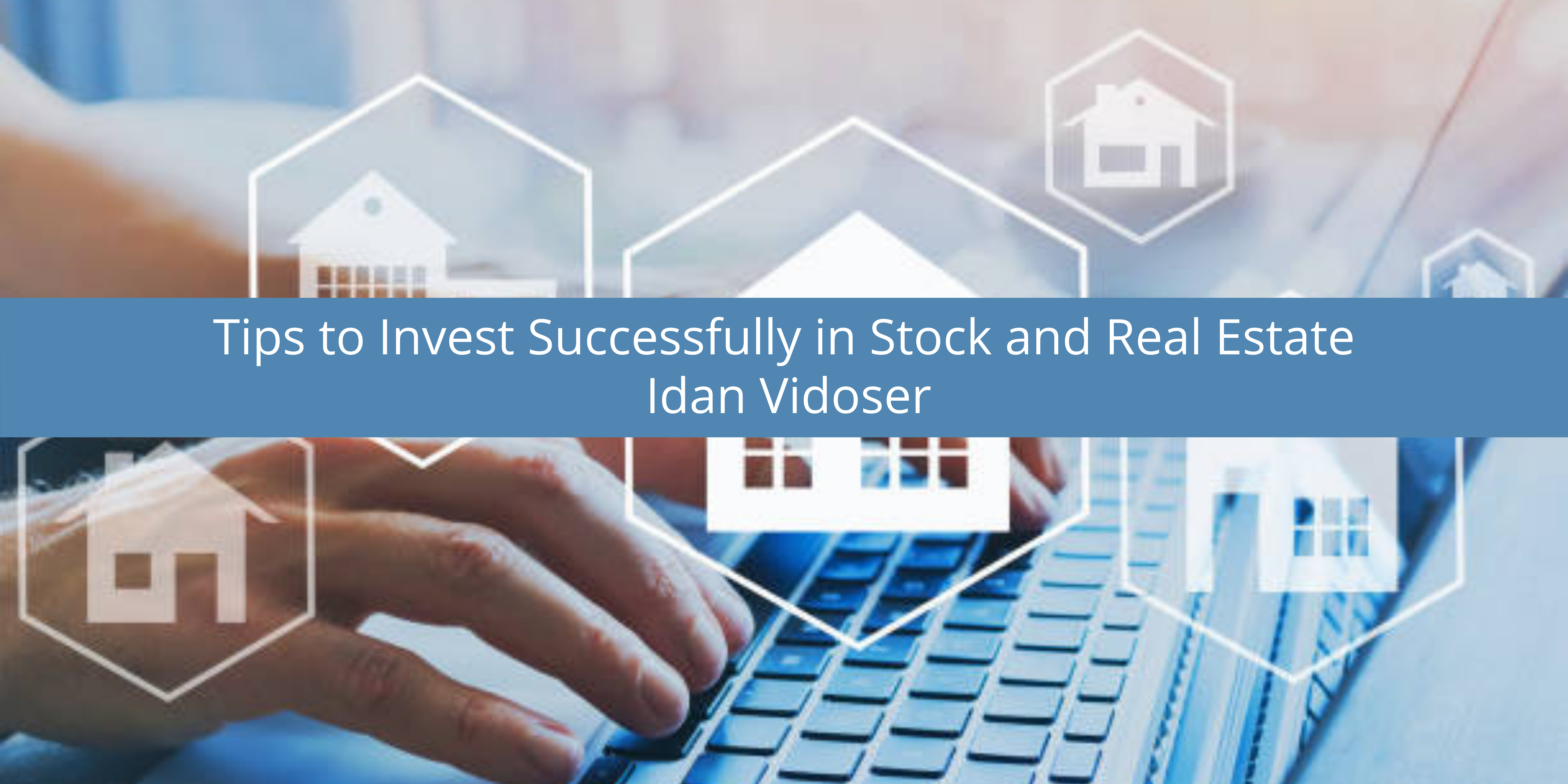 Idan Vidoser Gives Tips to Invest Successfully in Stock and Real Estate